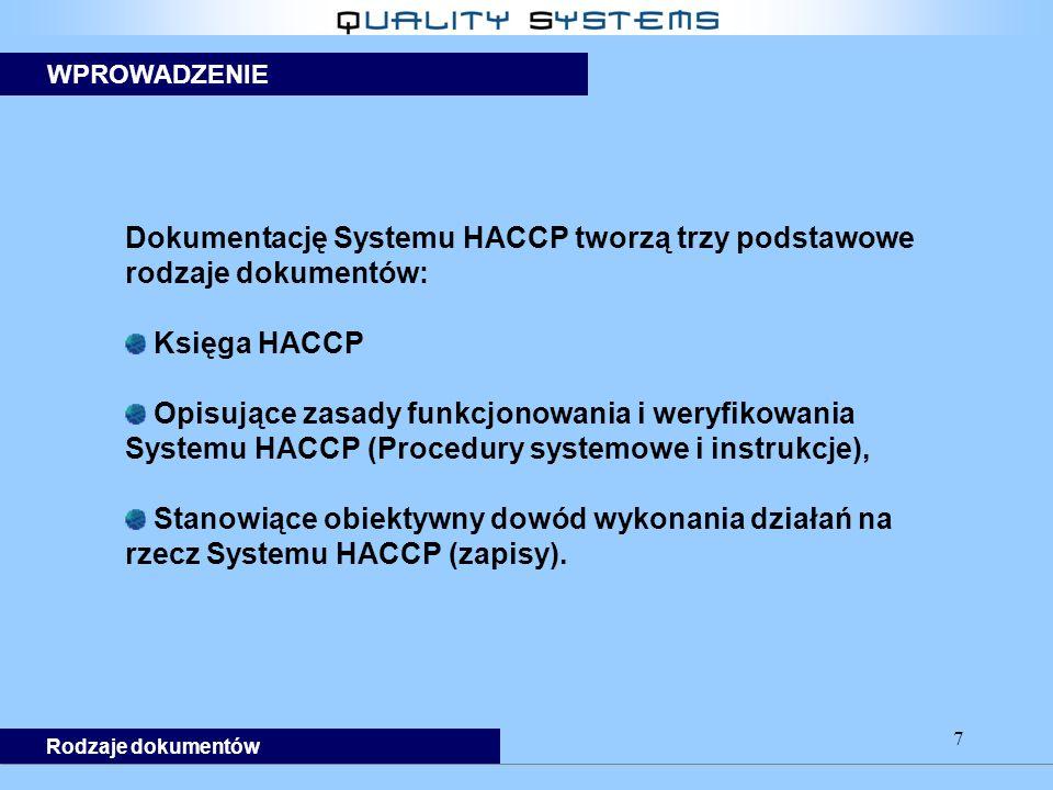 7 Dokumentację Systemu HACCP tworzą trzy podstawowe rodzaje dokumentów: Księga HACCP Opisujące zasady funkcjonowania i weryfikowania Systemu HACCP (Procedury systemowe i instrukcje), Stanowiące obiektywny dowód wykonania działań na rzecz Systemu HACCP (zapisy).