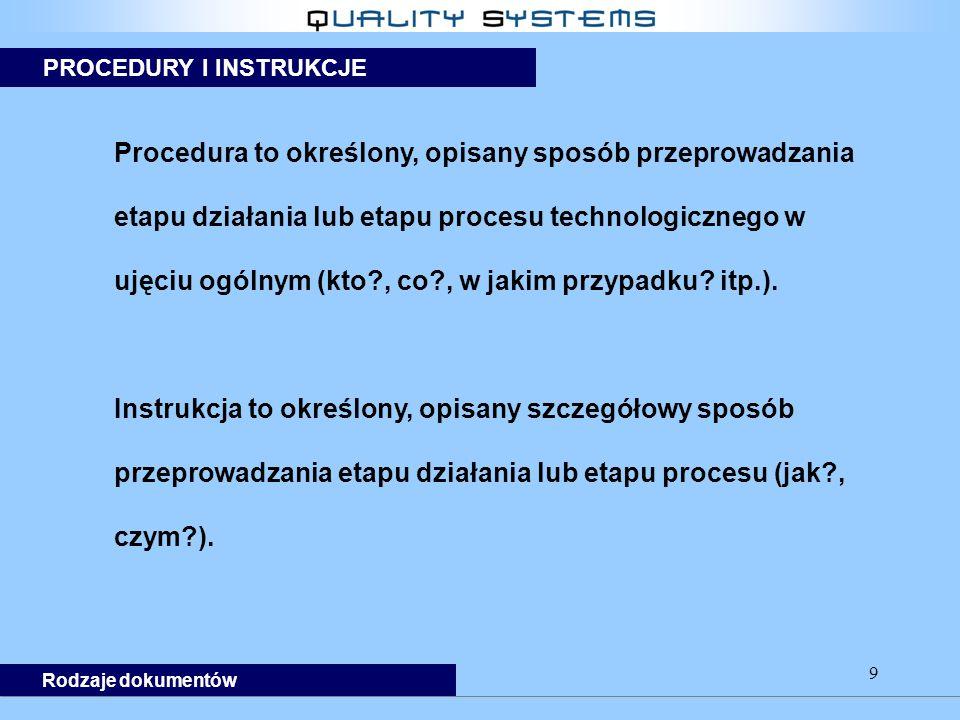 9 Procedura to określony, opisany sposób przeprowadzania etapu działania lub etapu procesu technologicznego w ujęciu ogólnym (kto , co , w jakim przypadku.