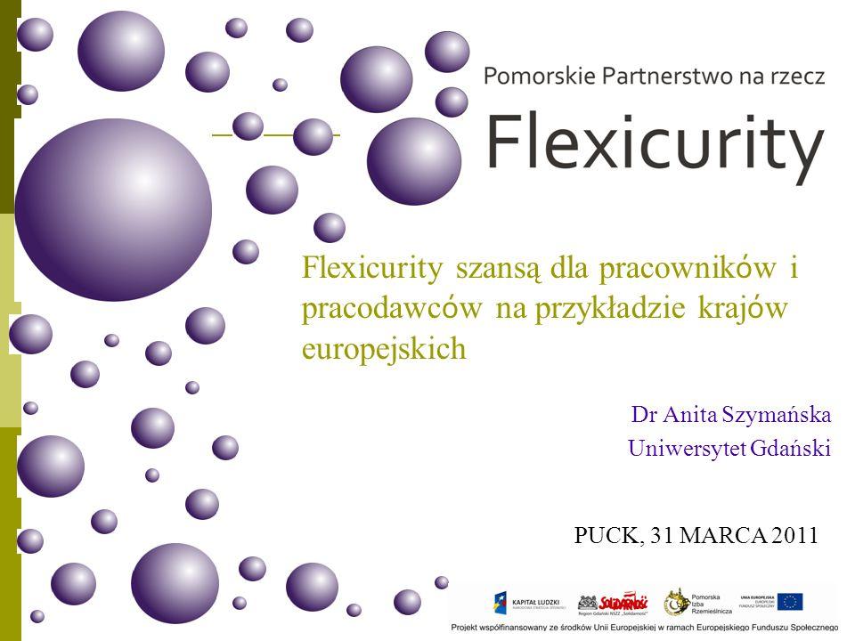 Flexicurity szansą dla pracownik ó w i pracodawc ó w na przykładzie kraj ó w europejskich Dr Anita Szymańska Uniwersytet Gdański PUCK, 31 MARCA 2011