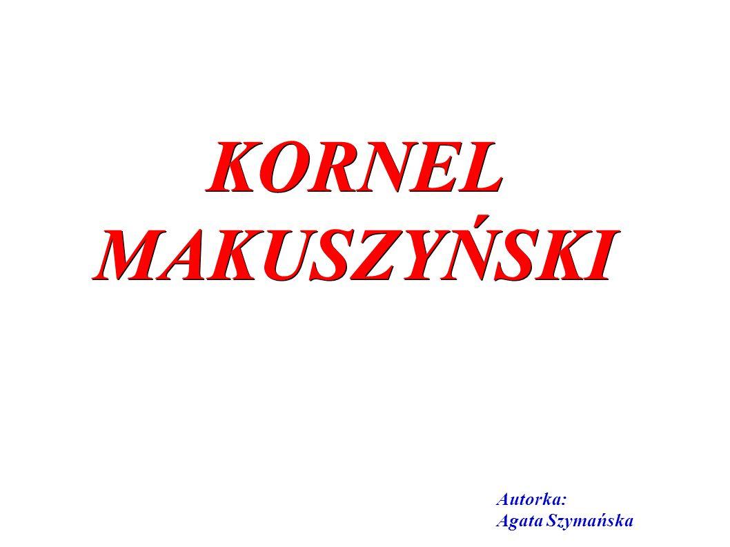 KORNEL MAKUSZYŃSKI Autorka: Agata Szymańska