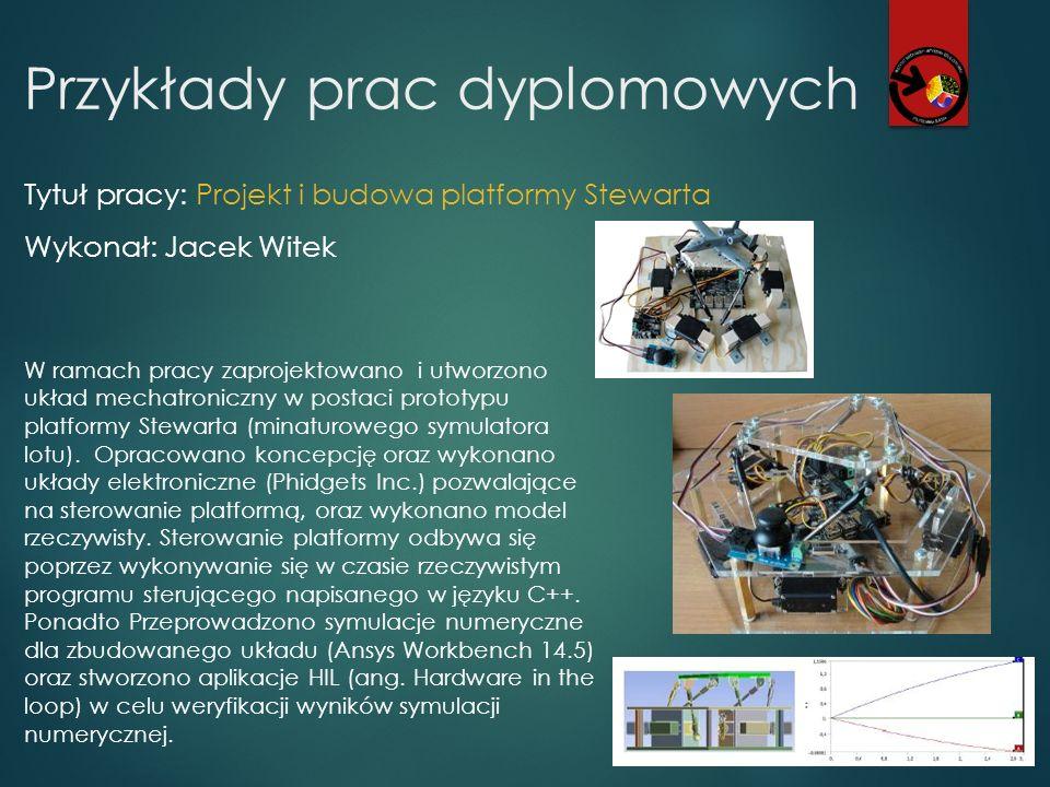Przykłady prac dyplomowych Tytuł pracy: Projekt i budowa platformy Stewarta Wykonał: Jacek Witek W ramach pracy zaprojektowano i utworzono układ mecha