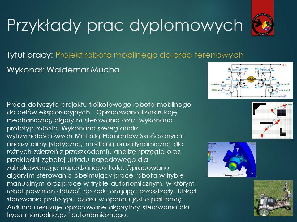 Przykłady prac dyplomowych Tytuł pracy: Projekt robota mobilnego do prac terenowych Wykonał: Waldemar Mucha Praca dotyczyła projektu trójkołowego robo