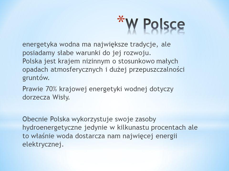 energetyka wodna ma największe tradycje, ale posiadamy słabe warunki do jej rozwoju. Polska jest krajem nizinnym o stosunkowo małych opadach atmosfery