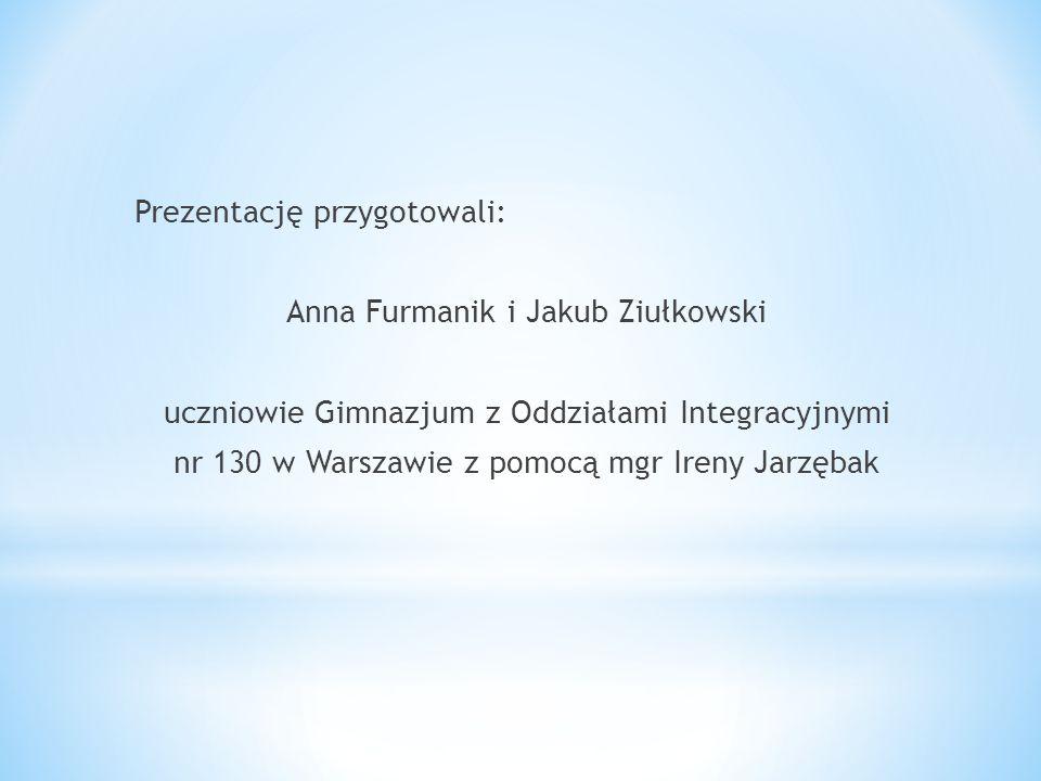 Prezentację przygotowali: Anna Furmanik i Jakub Ziułkowski uczniowie Gimnazjum z Oddziałami Integracyjnymi nr 130 w Warszawie z pomocą mgr Ireny Jarzę