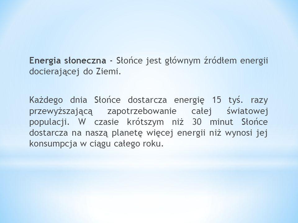 Energia słoneczna - Słońce jest głównym źródłem energii docierającej do Ziemi. Każdego dnia Słońce dostarcza energię 15 tyś. razy przewyższającą zapot