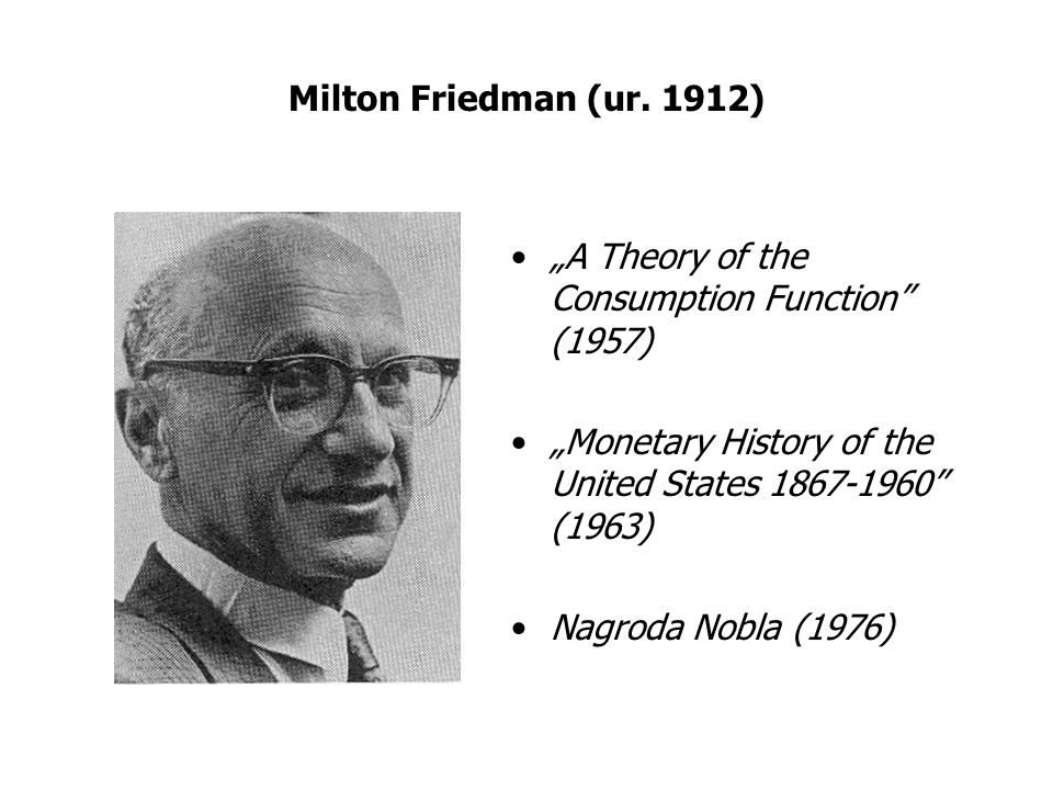 "Milton Friedman (ur. 1912) ""A Theory of the Consumption Function"" (1957) ""Monetary History of the United States 1867-1960"" (1963) Nagroda Nobla (1976)"