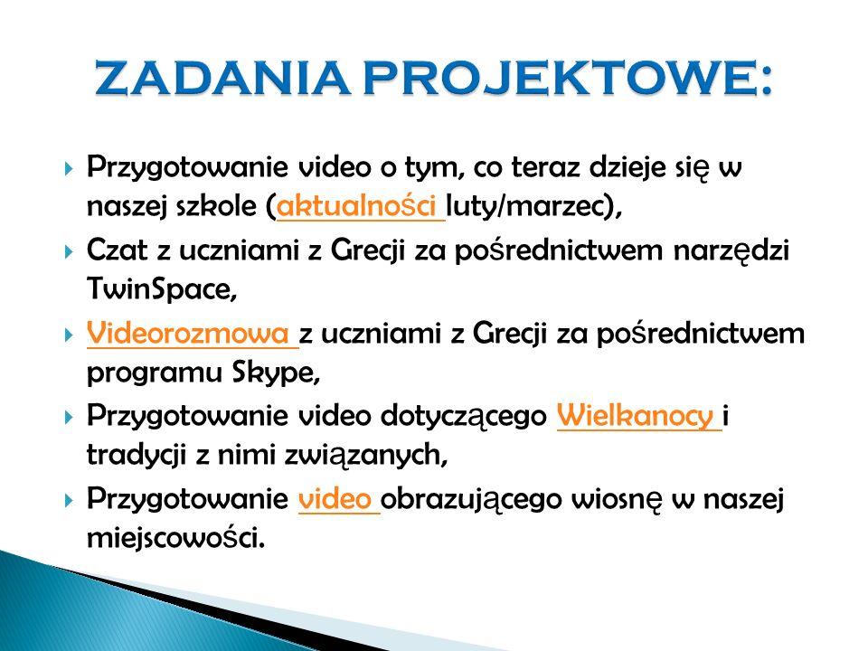  Przygotowanie video o tym, co teraz dzieje si ę w naszej szkole (aktualno ś ci luty/marzec),aktualno ś ci  Czat z uczniami z Grecji za po ś rednictwem narz ę dzi TwinSpace,  Videorozmowa z uczniami z Grecji za po ś rednictwem programu Skype, Videorozmowa  Przygotowanie video dotycz ą cego Wielkanocy i tradycji z nimi zwi ą zanych,Wielkanocy  Przygotowanie video obrazuj ą cego wiosn ę w naszej miejscowo ś ci.video