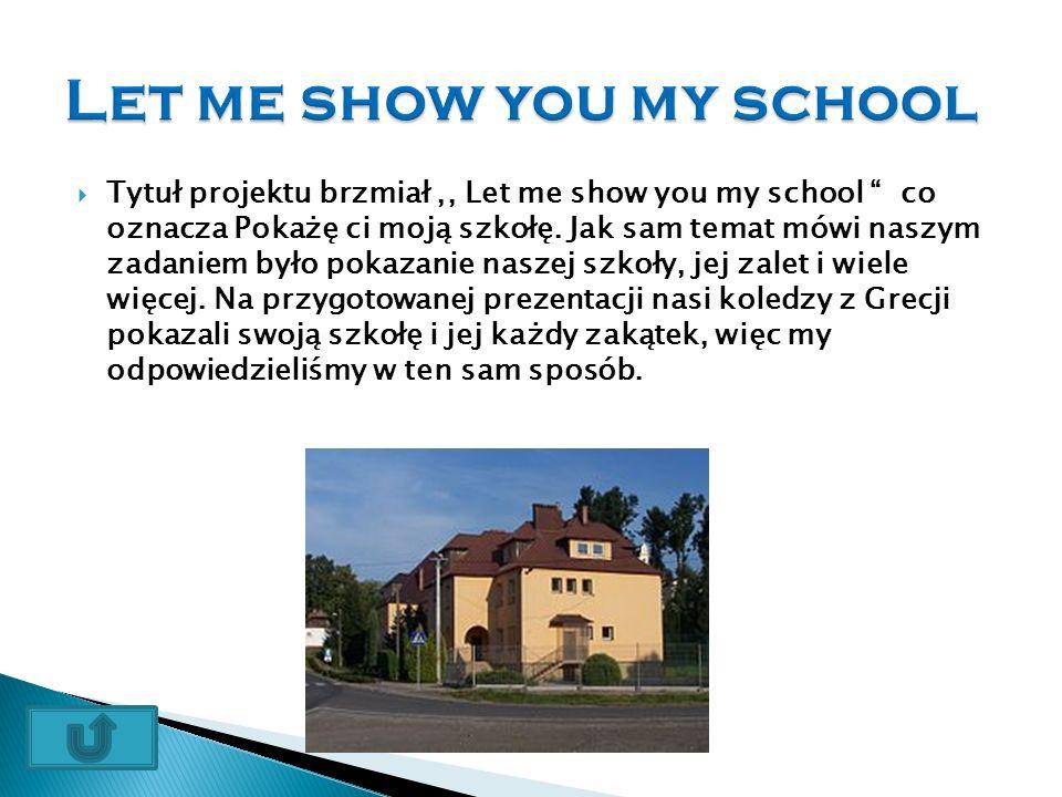  Tytuł projektu brzmiał,, Let me show you my school co oznacza Pokażę ci moją szkołę.