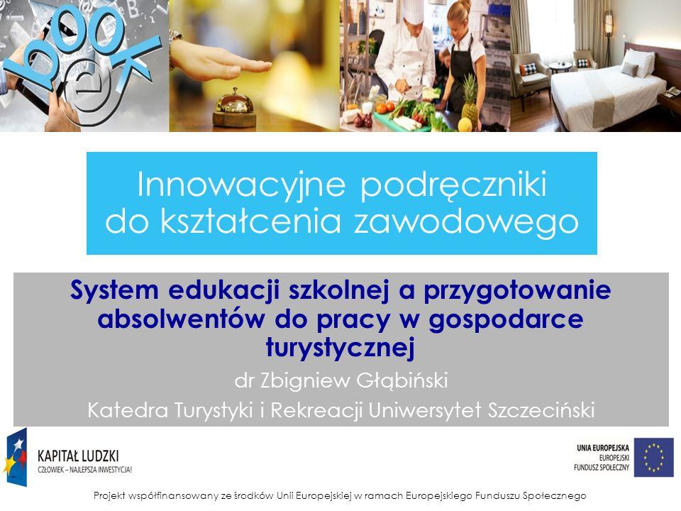 Projekt współfinansowany ze środków Unii Europejskiej w ramach Europejskiego Funduszu Społecznego Innowacyjne podręczniki do kształcenia zawodowego System edukacji szkolnej a przygotowanie absolwentów do pracy w gospodarce turystycznej dr Zbigniew Głąbiński Katedra Turystyki i Rekreacji Uniwersytet Szczeciński