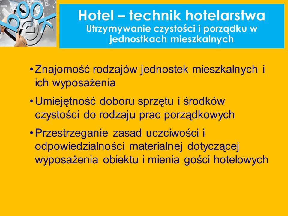 Hotel – technik hotelarstwa Utrzymywanie czystości i porządku w jednostkach mieszkalnych Znajomość rodzajów jednostek mieszkalnych i ich wyposażenia Umiejętność doboru sprzętu i środków czystości do rodzaju prac porządkowych Przestrzeganie zasad uczciwości i odpowiedzialności materialnej dotyczącej wyposażenia obiektu i mienia gości hotelowych