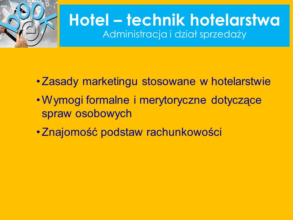 Hotel – technik hotelarstwa Administracja i dział sprzedaży Zasady marketingu stosowane w hotelarstwie Wymogi formalne i merytoryczne dotyczące spraw osobowych Znajomość podstaw rachunkowości
