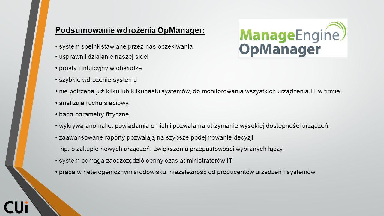 Podsumowanie wdrożenia OpManager: system spełnił stawiane przez nas oczekiwania usprawnił działanie naszej sieci prosty i intuicyjny w obsłudze szybkie wdrożenie systemu nie potrzeba już kilku lub kilkunastu systemów, do monitorowania wszystkich urządzenia IT w firmie.