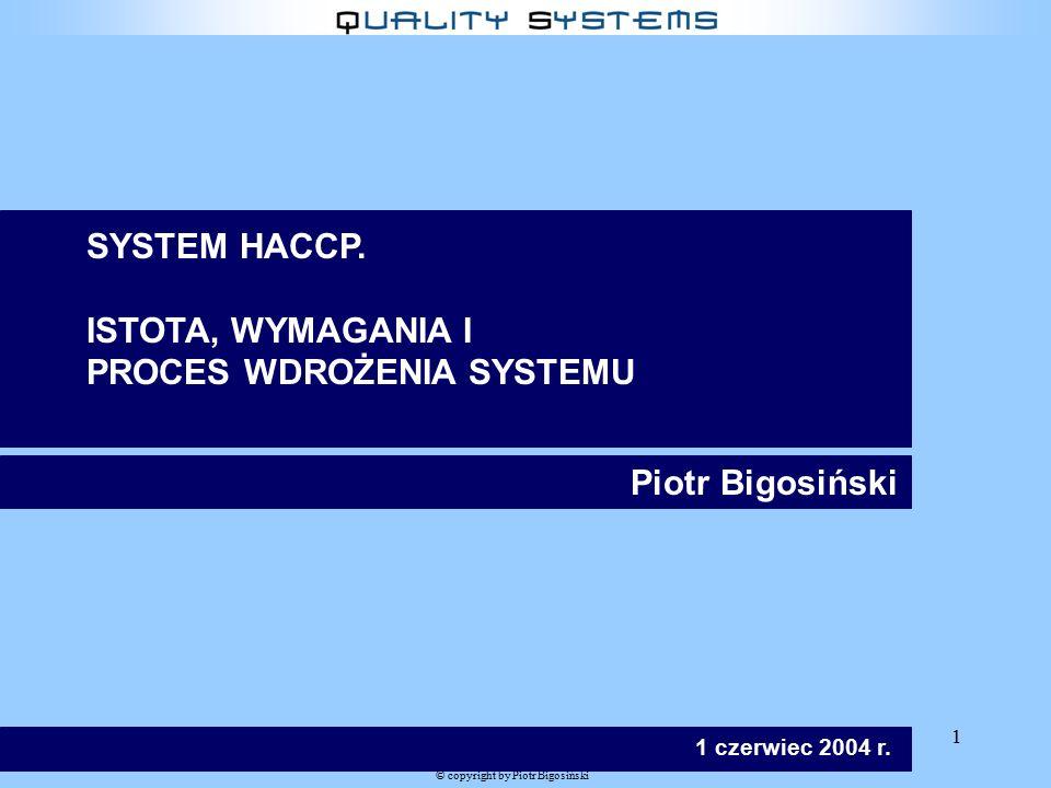 1 © copyright by Piotr Bigosiński Piotr Bigosiński 1 czerwiec 2004 r. SYSTEM HACCP. ISTOTA, WYMAGANIA I PROCES WDROŻENIA SYSTEMU