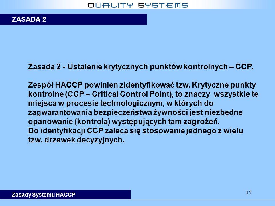 17 Zasada 2 - Ustalenie krytycznych punktów kontrolnych – CCP. Zespół HACCP powinien zidentyfikować tzw. Krytyczne punkty kontrolne (CCP – Critical Co