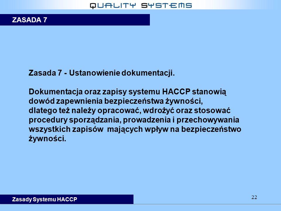 22 Zasada 7 - Ustanowienie dokumentacji. Dokumentacja oraz zapisy systemu HACCP stanowią dowód zapewnienia bezpieczeństwa żywności, dlatego też należy