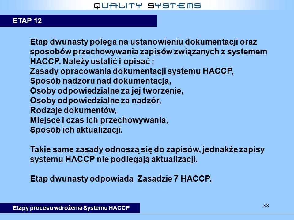 38 Etap dwunasty polega na ustanowieniu dokumentacji oraz sposobów przechowywania zapisów związanych z systemem HACCP. Należy ustalić i opisać : Zasad