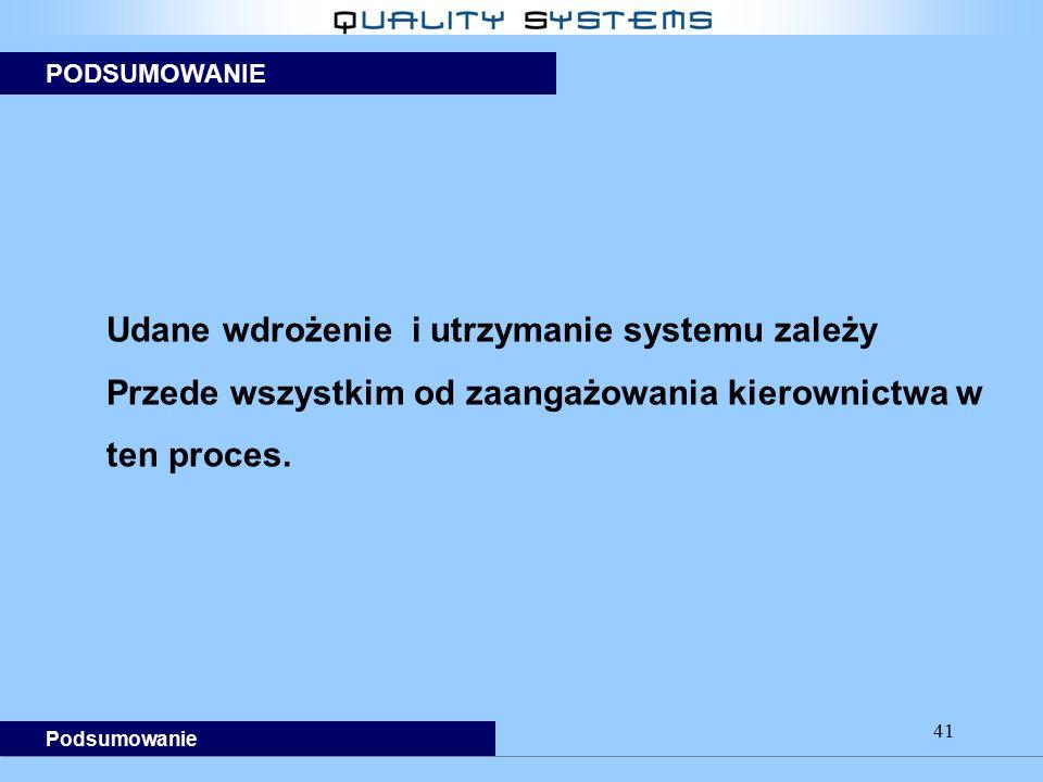 41 PODSUMOWANIE Podsumowanie Udane wdrożenie i utrzymanie systemu zależy Przede wszystkim od zaangażowania kierownictwa w ten proces.