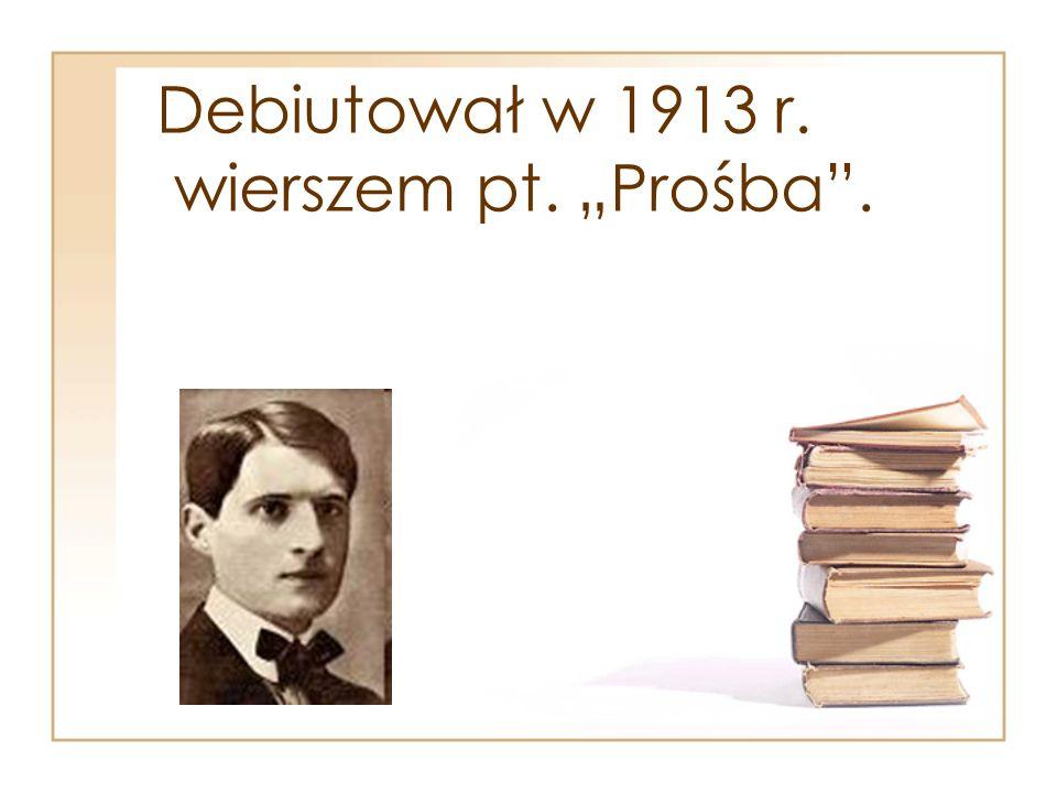 """Debiutował w 1913 r. wierszem pt. """"Prośba""""."""