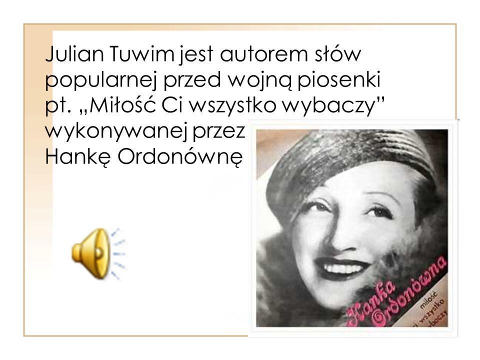 """Julian Tuwim jest autorem słów popularnej przed wojną piosenki pt. """"Miłość Ci wszystko wybaczy"""" wykonywanej przez Hankę Ordonównę"""