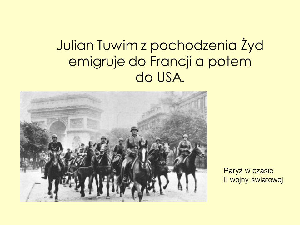 Julian Tuwim z pochodzenia Żyd emigruje do Francji a potem do USA. Paryż w czasie II wojny światowej