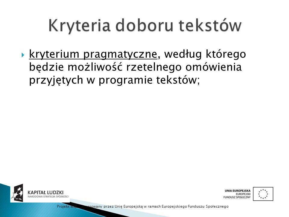  kryterium pragmatyczne, według którego będzie możliwość rzetelnego omówienia przyjętych w programie tekstów; Projekt współfinansowany przez Unię Europejską w ramach Europejskiego Funduszu Społecznego
