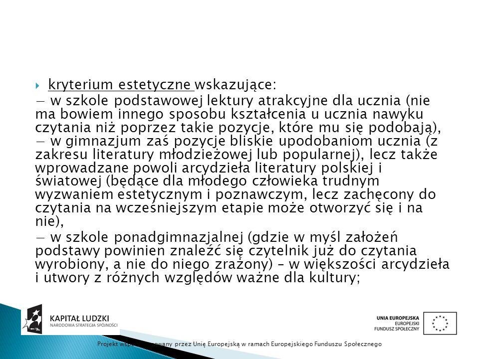  kryterium estetyczne wskazujące: − w szkole podstawowej lektury atrakcyjne dla ucznia (nie ma bowiem innego sposobu kształcenia u ucznia nawyku czytania niż poprzez takie pozycje, które mu się podobają), − w gimnazjum zaś pozycje bliskie upodobaniom ucznia (z zakresu literatury młodzieżowej lub popularnej), lecz także wprowadzane powoli arcydzieła literatury polskiej i światowej (będące dla młodego człowieka trudnym wyzwaniem estetycznym i poznawczym, lecz zachęcony do czytania na wcześniejszym etapie może otworzyć się i na nie), − w szkole ponadgimnazjalnej (gdzie w myśl założeń podstawy powinien znaleźć się czytelnik już do czytania wyrobiony, a nie do niego zrażony) – w większości arcydzieła i utwory z różnych względów ważne dla kultury; Projekt współfinansowany przez Unię Europejską w ramach Europejskiego Funduszu Społecznego
