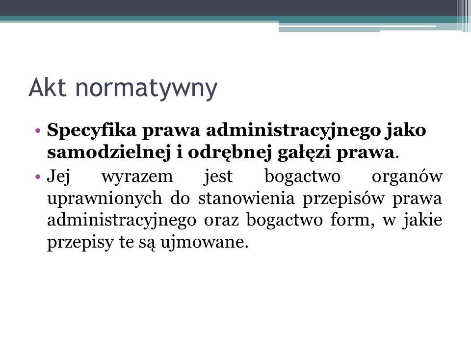Akt normatywny Specyfika prawa administracyjnego jako samodzielnej i odrębnej gałęzi prawa. Jej wyrazem jest bogactwo organów uprawnionych do stanowie
