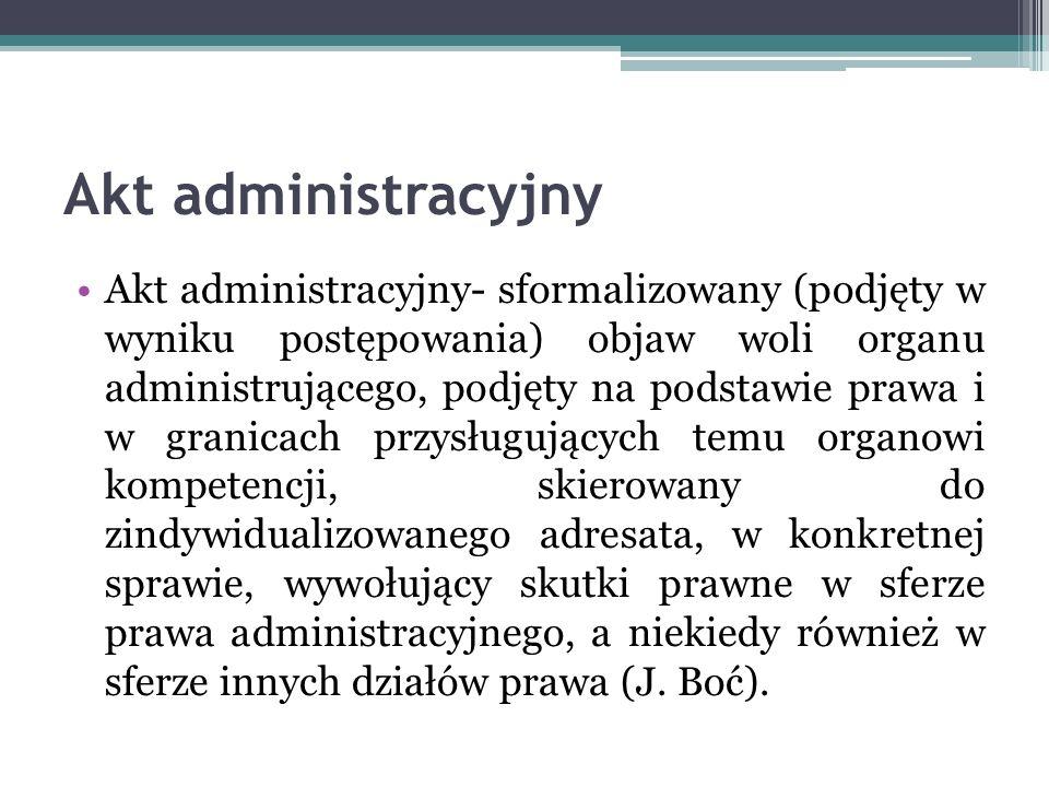 Akt administracyjny Akt administracyjny- sformalizowany (podjęty w wyniku postępowania) objaw woli organu administrującego, podjęty na podstawie prawa