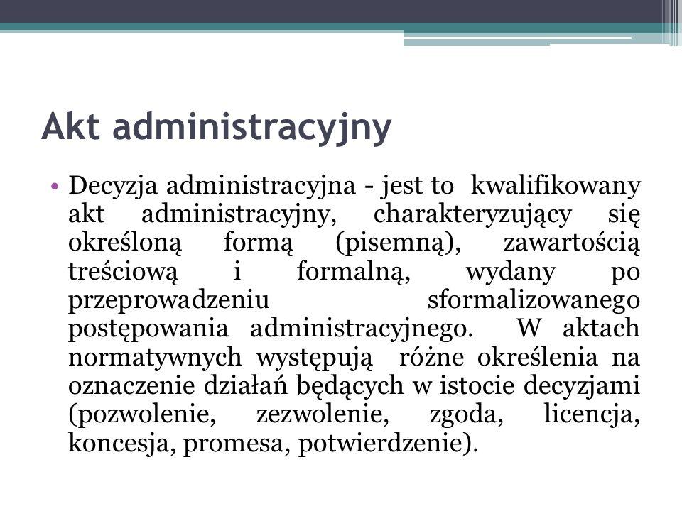 Akt administracyjny Decyzja administracyjna - jest to kwalifikowany akt administracyjny, charakteryzujący się określoną formą (pisemną), zawartością t