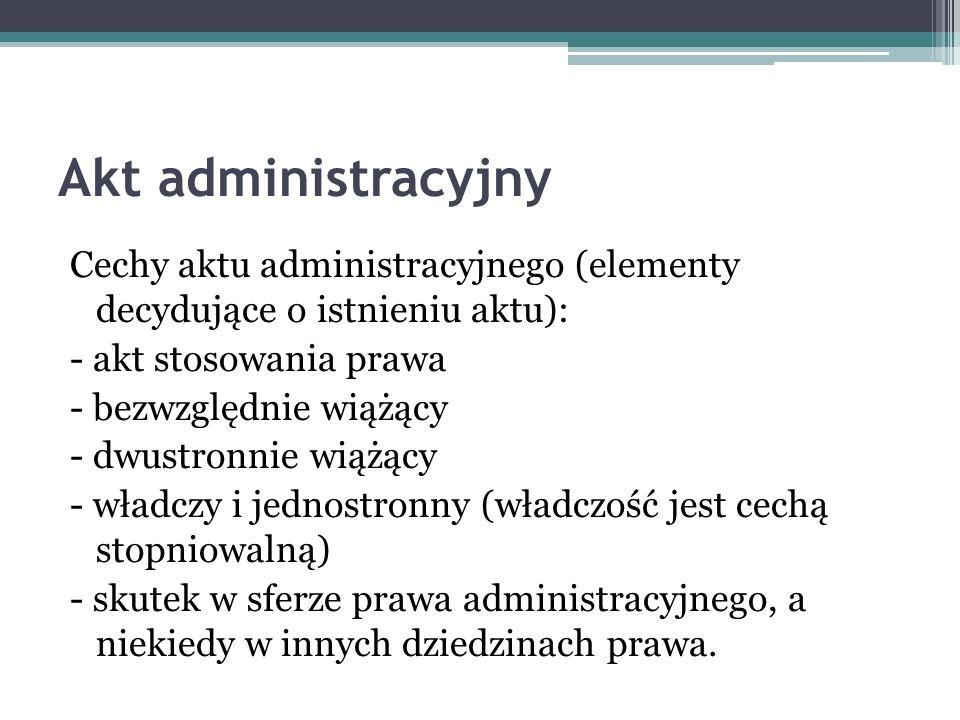 Akt administracyjny Cechy aktu administracyjnego (elementy decydujące o istnieniu aktu): - akt stosowania prawa - bezwzględnie wiążący - dwustronnie w