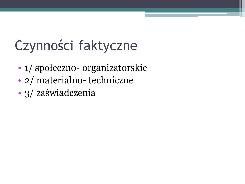 Czynności faktyczne 1/ społeczno- organizatorskie 2/ materialno- techniczne 3/ zaświadczenia