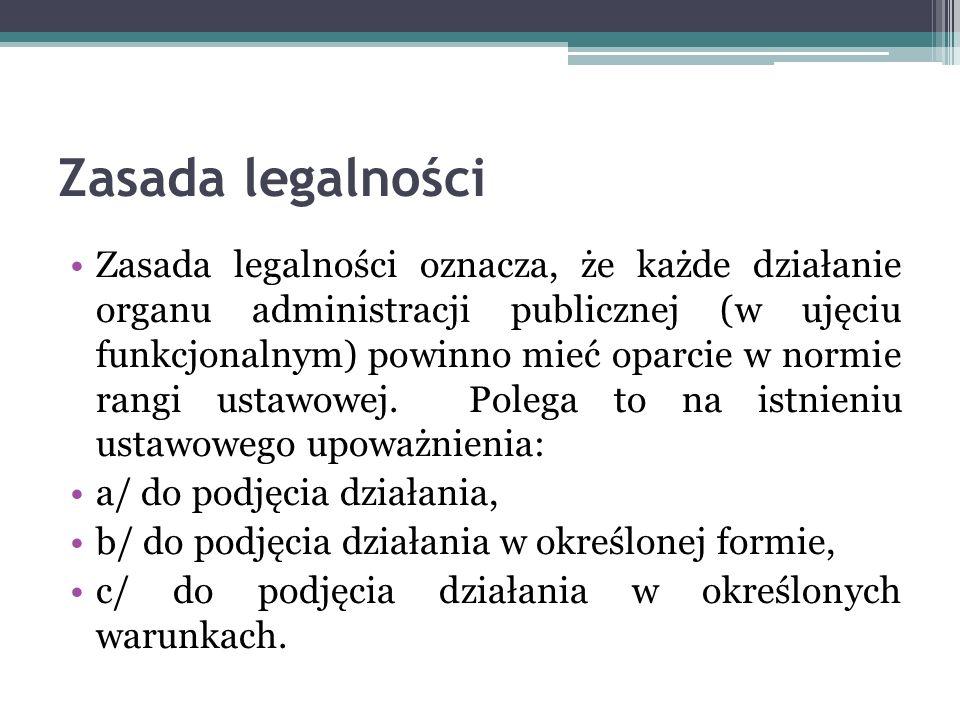 Zasada legalności Zasada legalności oznacza, że każde działanie organu administracji publicznej (w ujęciu funkcjonalnym) powinno mieć oparcie w normie