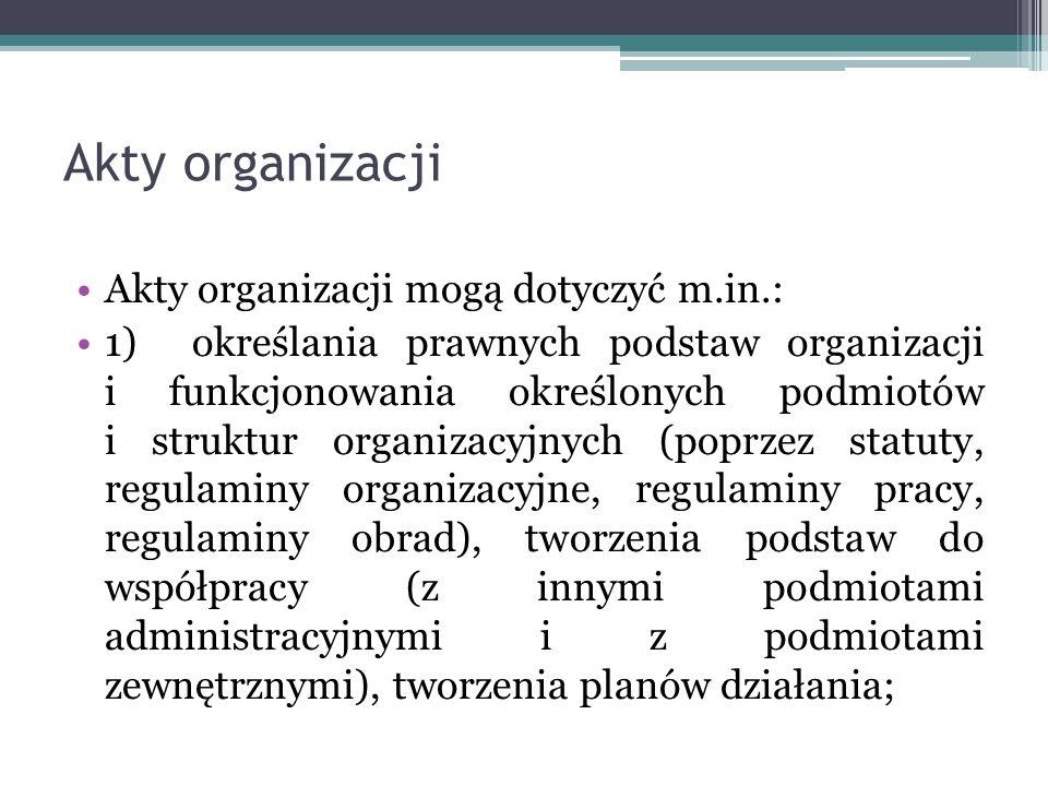 Akty organizacji Akty organizacji mogą dotyczyć m.in.: 1) określania prawnych podstaw organizacji i funkcjonowania określonych podmiotów i struktur or