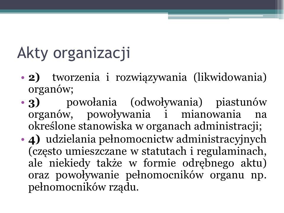 Akty organizacji 2) tworzenia i rozwiązywania (likwidowania) organów; 3) powołania (odwoływania) piastunów organów, powoływania i mianowania na określ