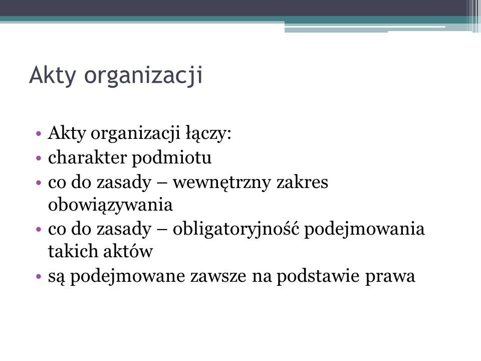 Akty organizacji Akty organizacji łączy: charakter podmiotu co do zasady – wewnętrzny zakres obowiązywania co do zasady – obligatoryjność podejmowania