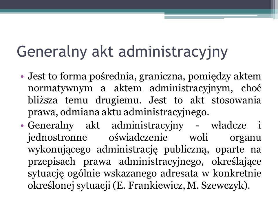 Generalny akt administracyjny Jest to forma pośrednia, graniczna, pomiędzy aktem normatywnym a aktem administracyjnym, choć bliższa temu drugiemu. Jes