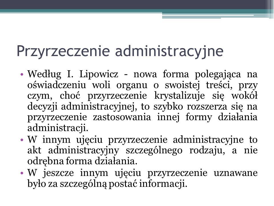 Przyrzeczenie administracyjne Według I. Lipowicz - nowa forma polegająca na oświadczeniu woli organu o swoistej treści, przy czym, choć przyrzeczenie