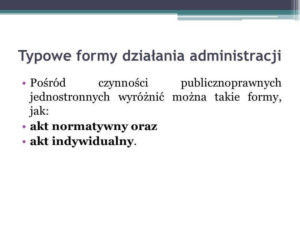 Typowe formy działania administracji Pośród czynności publicznoprawnych jednostronnych wyróżnić można takie formy, jak: akt normatywny oraz akt indywi
