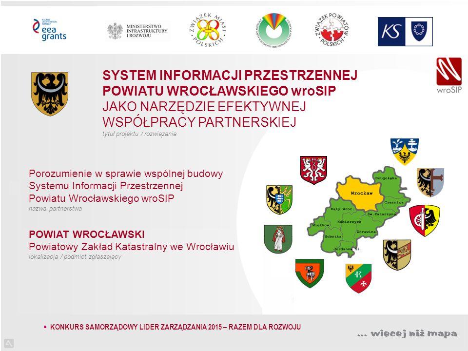 SYSTEM INFORMACJI PRZESTRZENNEJ POWIATU WROCŁAWSKIEGO wroSIP JAKO NARZĘDZIE EFEKTYWNEJ WSPÓŁPRACY PARTNERSKIEJ tytuł projektu / rozwiązania Porozumienie w sprawie wspólnej budowy Systemu Informacji Przestrzennej Powiatu Wrocławskiego wroSIP nazwa partnerstwa POWIAT WROCŁAWSKI Powiatowy Zakład Katastralny we Wrocławiu lokalizacja / podmiot zgłaszający  KONKURS SAMORZĄDOWY LIDER ZARZĄDZANIA 2015 – RAZEM DLA ROZWOJU