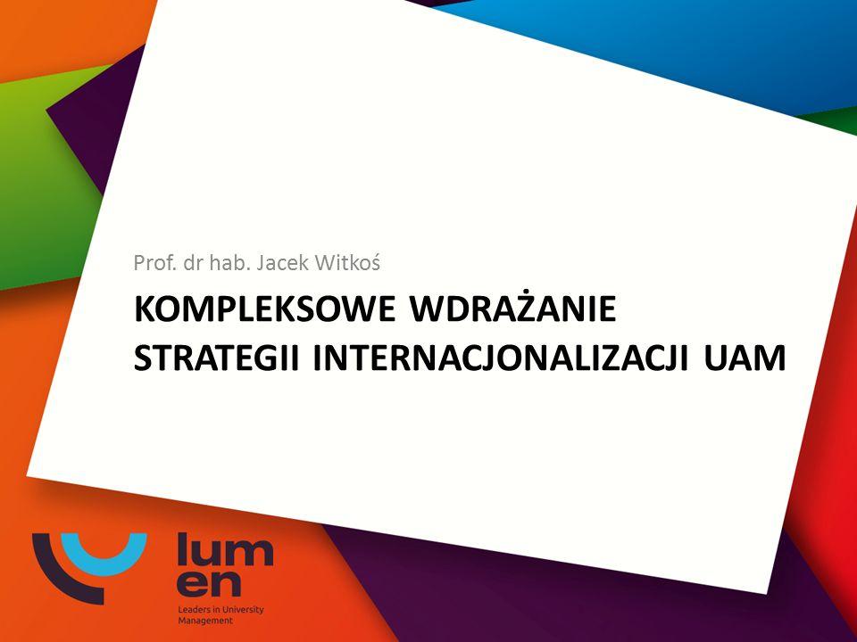 KOMPLEKSOWE WDRAŻANIE STRATEGII INTERNACJONALIZACJI UAM Prof. dr hab. Jacek Witkoś