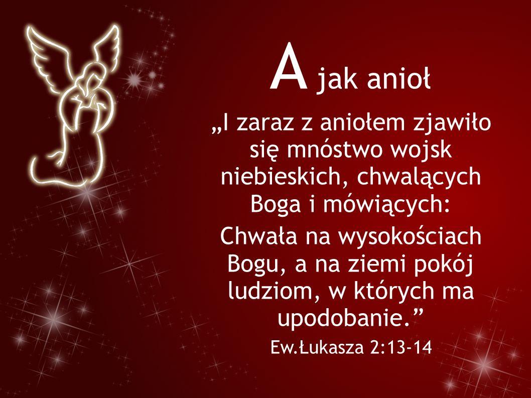 """A jak anioł """"I zaraz z aniołem zjawiło się mnóstwo wojsk niebieskich, chwalących Boga i mówiących: Chwała na wysokościach Bogu, a na ziemi pokój ludzi"""