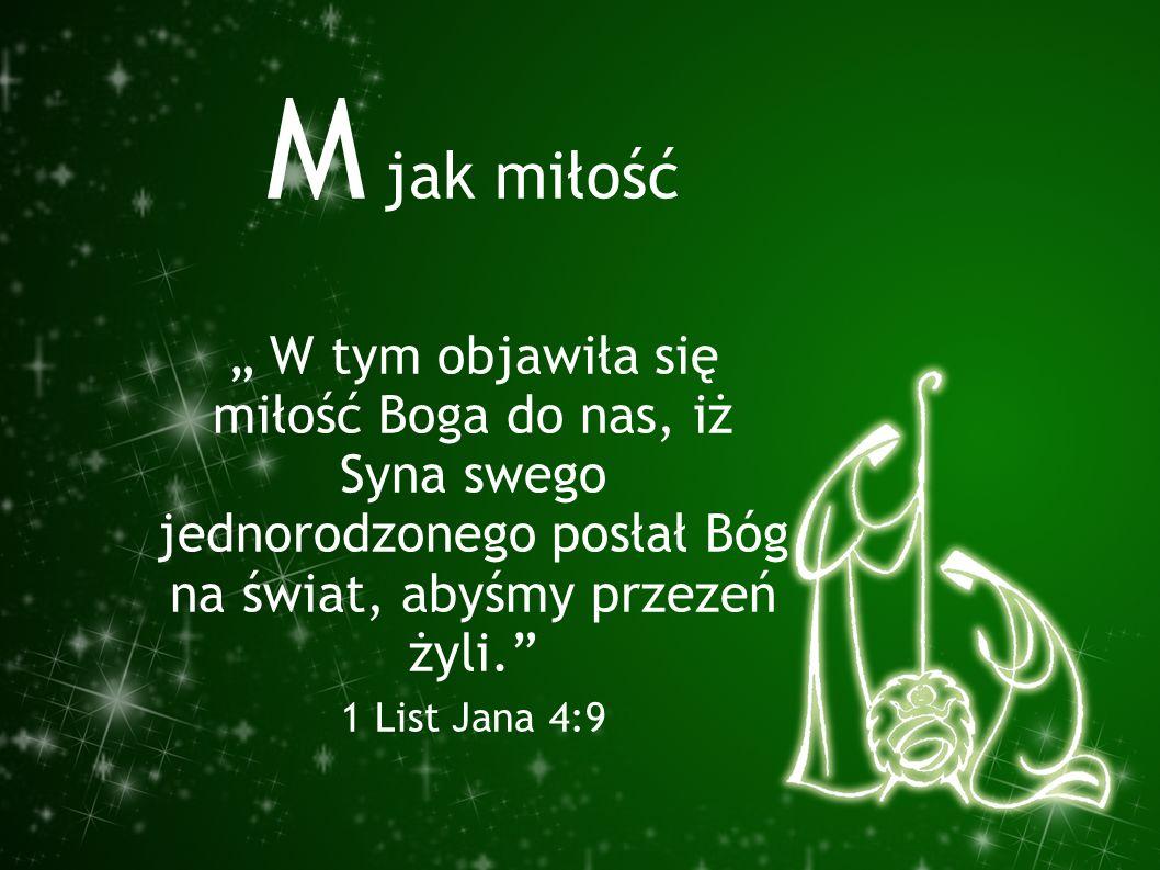 """M jak miłość """" W tym objawiła się miłość Boga do nas, iż Syna swego jednorodzonego posłał Bóg na świat, abyśmy przezeń żyli."""" 1 List Jana 4:9"""
