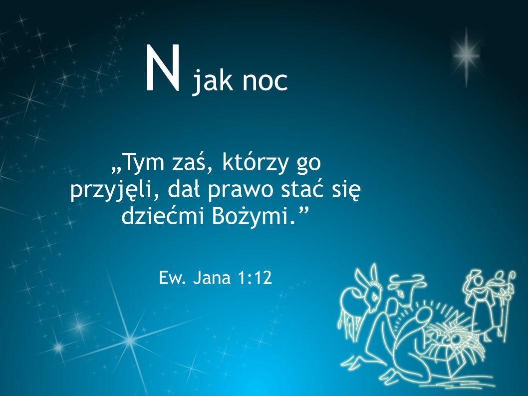 """N jak noc """"Tym zaś, którzy go przyjęli, dał prawo stać się dziećmi Bożymi."""" Ew. Jana 1:12"""