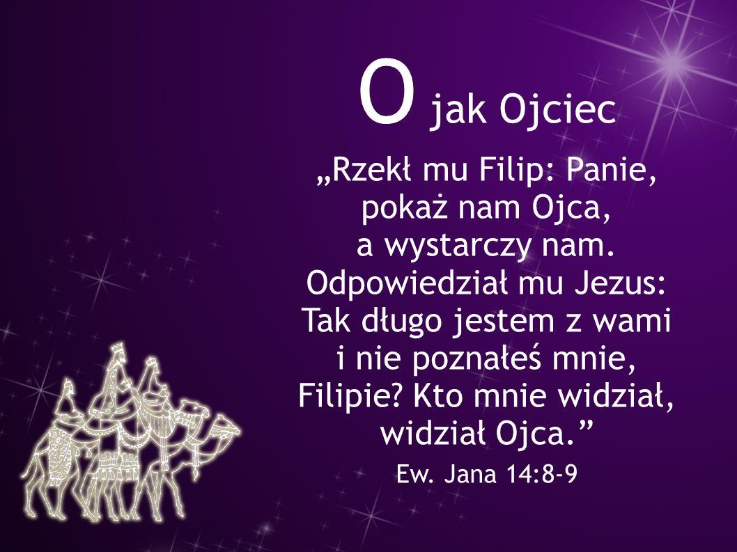 """O jak Ojciec """"Rzekł mu Filip: Panie, pokaż nam Ojca, a wystarczy nam. Odpowiedział mu Jezus: Tak długo jestem z wami i nie poznałeś mnie, Filipie? Kto"""