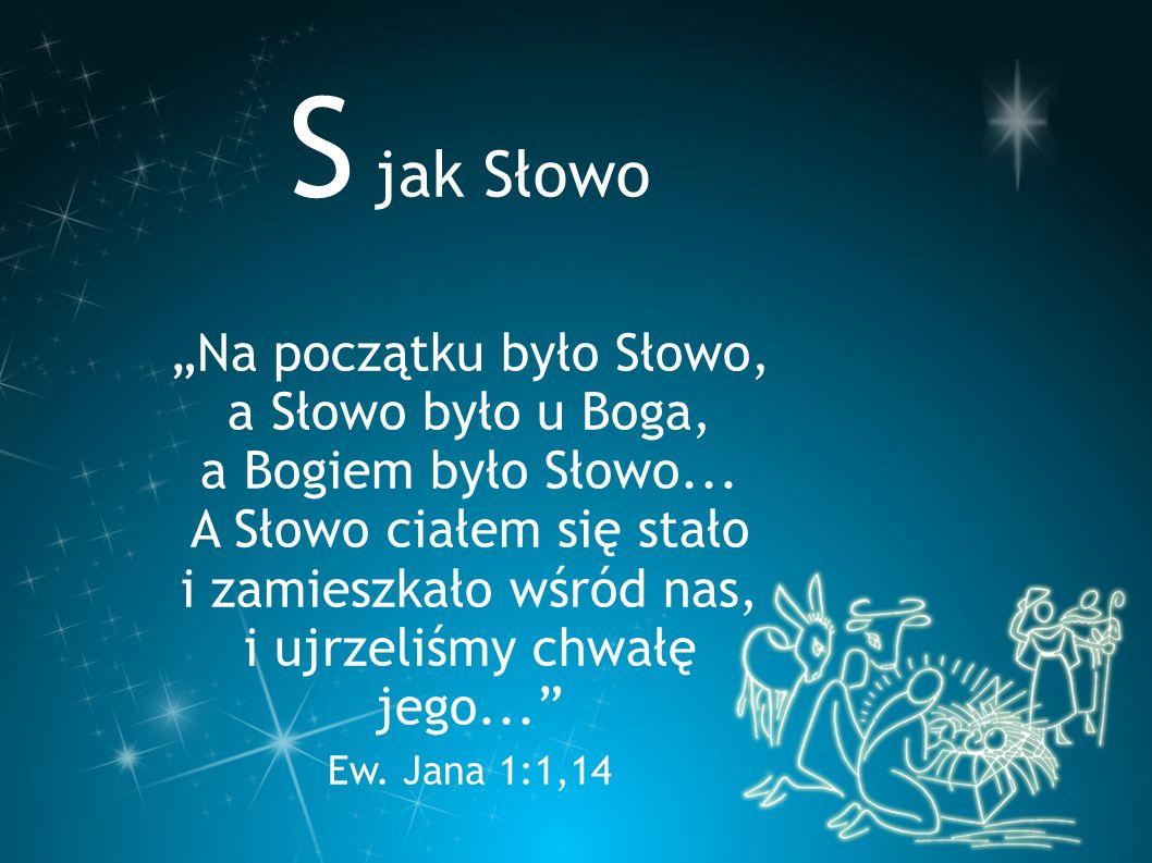 """S jak Słowo """"Na początku było Słowo, a Słowo było u Boga, a Bogiem było Słowo... A Słowo ciałem się stało i zamieszkało wśród nas, i ujrzeliśmy chwałę"""