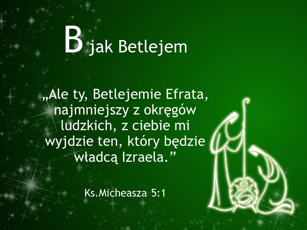 """B jak Betlejem """"Ale ty, Betlejemie Efrata, najmniejszy z okręgów ludzkich, z ciebie mi wyjdzie ten, który będzie władcą Izraela."""" Ks.Micheasza 5:1"""
