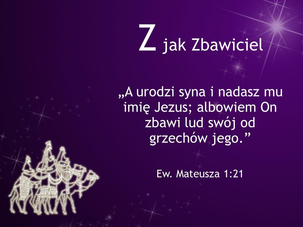 """Z jak Zbawiciel """"A urodzi syna i nadasz mu imię Jezus; albowiem On zbawi lud swój od grzechów jego."""" Ew. Mateusza 1:21"""
