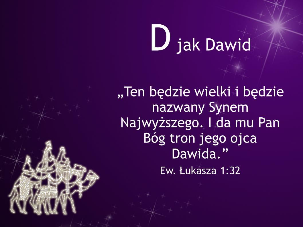 """D jak Dawid """"Ten będzie wielki i będzie nazwany Synem Najwyższego. I da mu Pan Bóg tron jego ojca Dawida."""" Ew. Łukasza 1:32"""