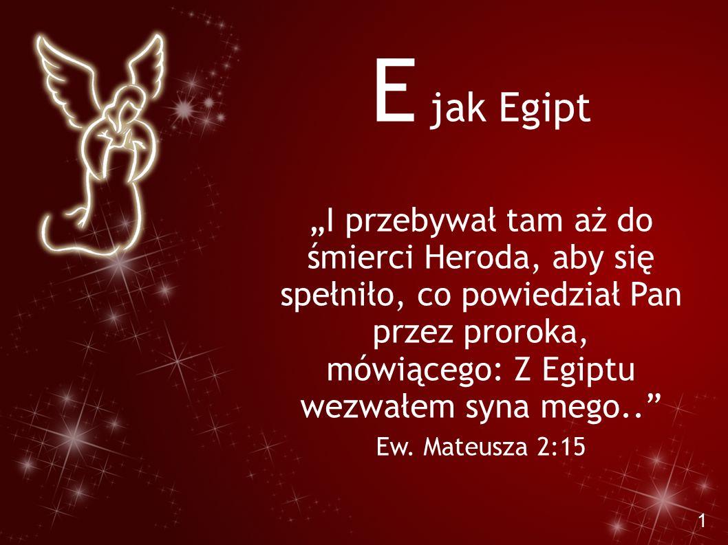 """1 E jak Egipt """"I przebywał tam aż do śmierci Heroda, aby się spełniło, co powiedział Pan przez proroka, mówiącego: Z Egiptu wezwałem syna mego.."""" Ew."""