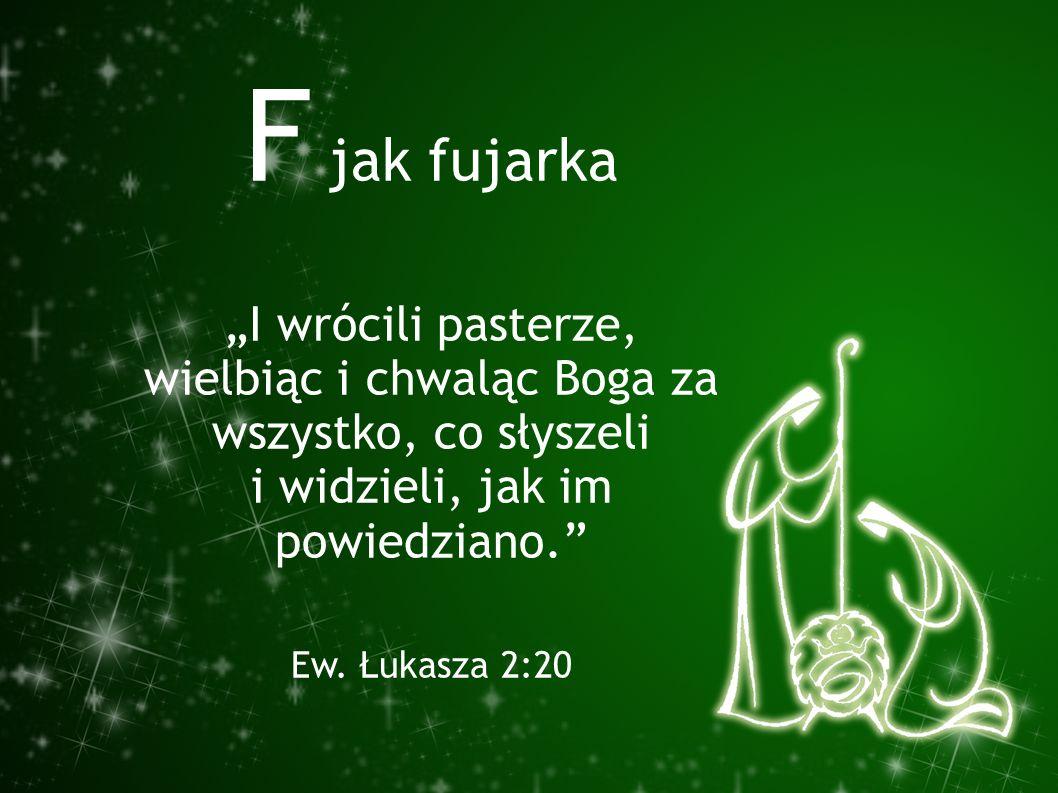 """F jak fujarka """"I wrócili pasterze, wielbiąc i chwaląc Boga za wszystko, co słyszeli i widzieli, jak im powiedziano."""" Ew. Łukasza 2:20"""